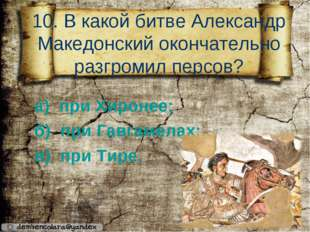 10. В какой битве Александр Македонский окончательно разгромил персов? а) пр