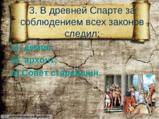 3. В древней Спарте за соблюдением всех законов следил: а) демос; б) архонт;