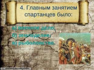 4. Главным занятием спартанцев было: а) военное дело; б) земледелие; в) рыбол