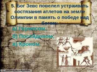 5. Бог Зевс повелел устраивать состязания атлетов на земле Олимпии в память