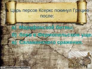 6. Царь персов Ксеркс покинул Грецию после: а) Марафонской битвы; б) боев в