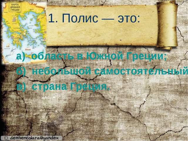 1. Полис — это: а) область в Южной Греции; б) небольшой самостоятельный город...