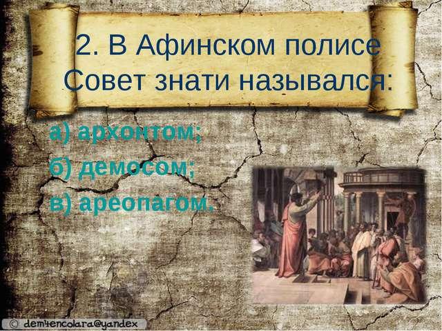 2. В Афинском полисе Совет знати назывался: а) архонтом; б) демосом; в) ареоп...