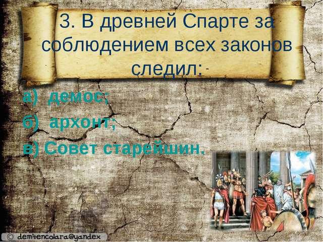3. В древней Спарте за соблюдением всех законов следил: а) демос; б) архонт;...