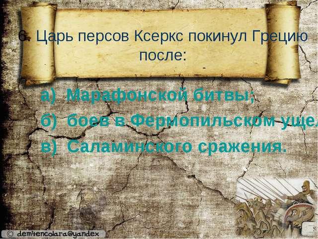 6. Царь персов Ксеркс покинул Грецию после: а) Марафонской битвы; б) боев в...