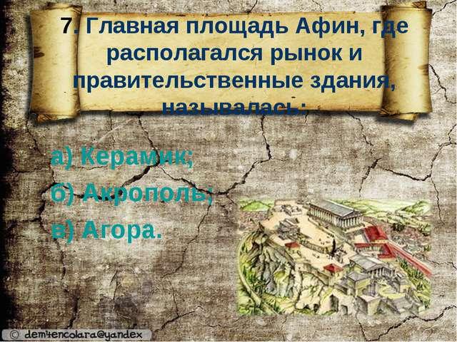 7. Главная площадь Афин, где располагался рынок и правительственные здания,...