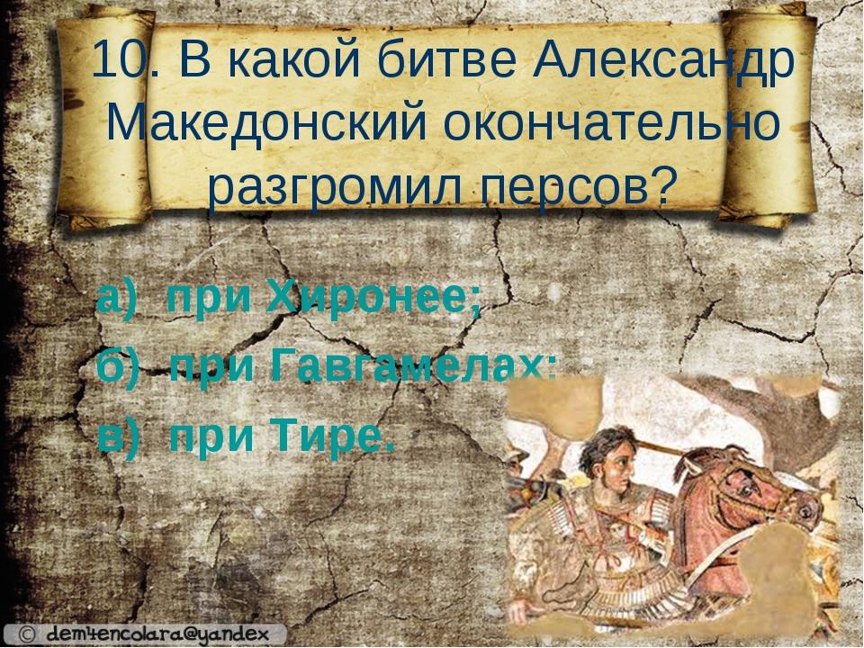 10. В какой битве Александр Македонский окончательно разгромил персов? а) пр...