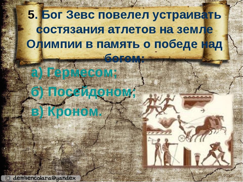 5. Бог Зевс повелел устраивать состязания атлетов на земле Олимпии в память...