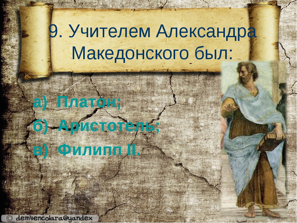 9. Учителем Александра Македонского был: а) Платон; б) Аристотель; в) Филипп...