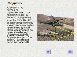 С вертолета, летящего горизонтально и прямолинейно на высоте, определены угл