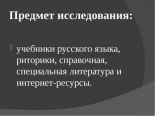 Предмет исследования: учебники русского языка, риторики, справочная, специаль