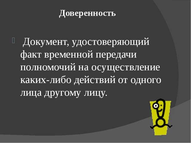 Доверенность Документ, удостоверяющий факт временной передачи полномочий на о...