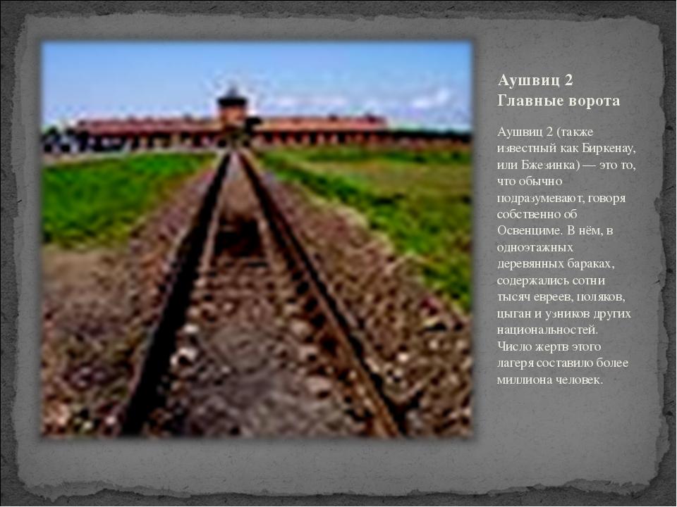 Аушвиц 2 Главные ворота Аушвиц 2 (также известный как Биркенау, или Бжезинка)...