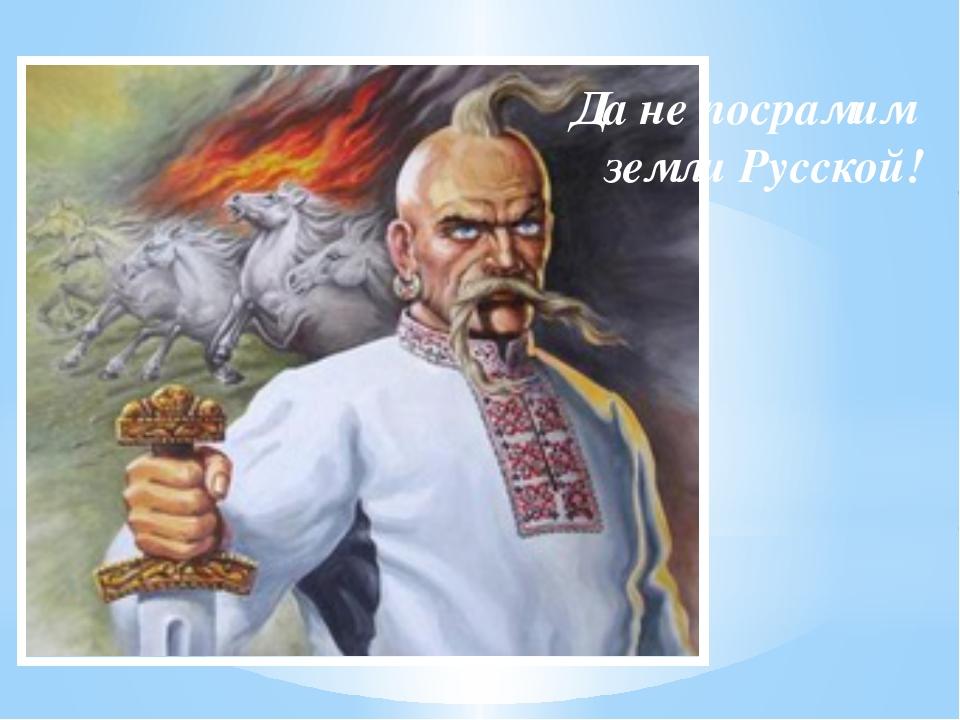 Да не посрамим земли Русской!