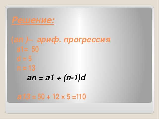 Решение: (an )– ариф. прогрессия а1= 50 d = 5 n = 13 an = a1 + (n-1)d a13 = 5...