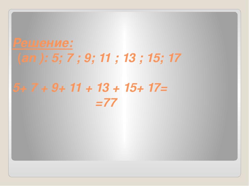 Решение: (an ): 5; 7 ; 9; 11 ; 13 ; 15; 17 5+ 7 + 9+ 11 + 13 + 15+ 17= =77