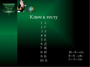 Ключ к тесту 1 А 2 Г 3 З 4 К 5 Е 6 Д 7 Ж 8 И 9 В 10 Б 10 – 9 – «5» 8 – 6 - «