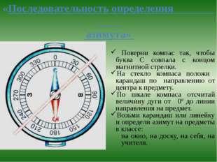 «Последовательность определения азимута» Поверни компас так, чтобы буква С со