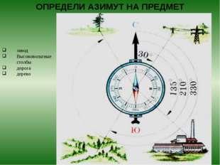 ОПРЕДЕЛИ АЗИМУТ НА ПРЕДМЕТ завод Высоковольтные столбы дорога дерево