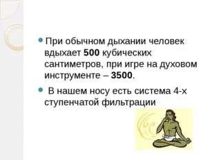 При обычном дыхании человек вдыхает500кубических сантиметров, при игре на