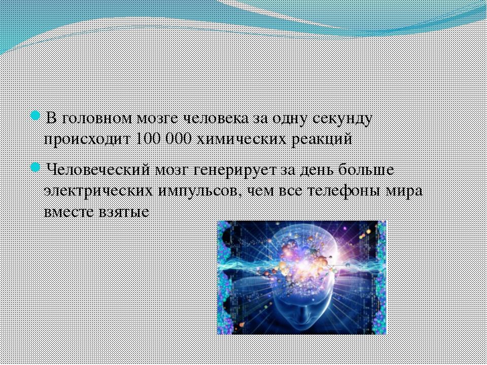 В головном мозге человека за одну секунду происходит 100 000 химических реак...