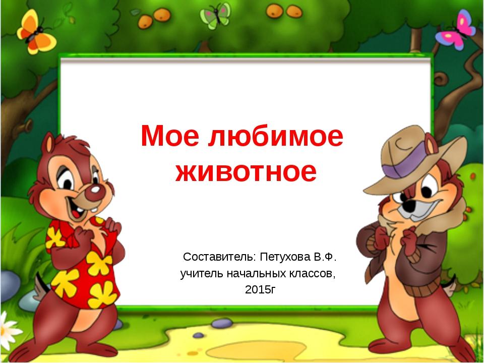 Мое любимое животное Составитель: Петухова В.Ф. учитель начальных классов, 20...