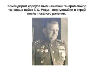 Командиром корпуса был назначен генерал-майор танковых войск Г. С. Родин, вер