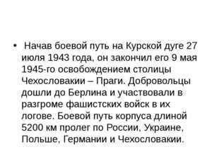 Начав боевой путь на Курской дуге 27 июля 1943 года, он закончил его 9 мая 1