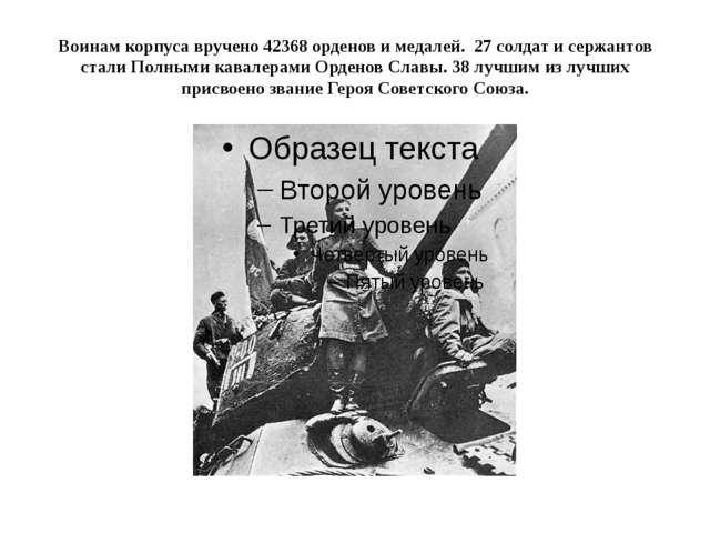 Воинам корпуса вручено 42368 орденов и медалей. 27 солдат и сержантов стали П...