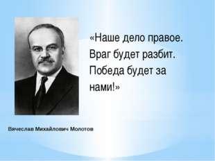 ВячеславМихайловичМолотов «Наше дело правое. Враг будет разбит. Победа буд
