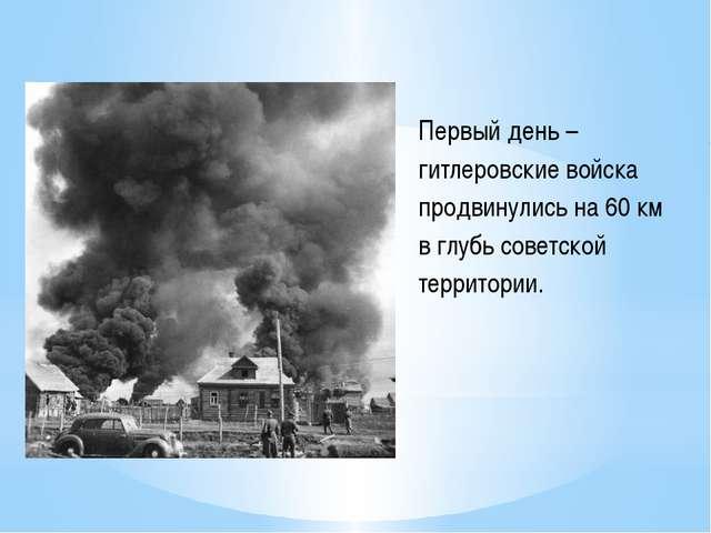 Первый день –гитлеровские войска продвинулись на 60 км в глубь советской терр...