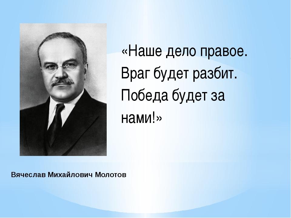 ВячеславМихайловичМолотов «Наше дело правое. Враг будет разбит. Победа буд...