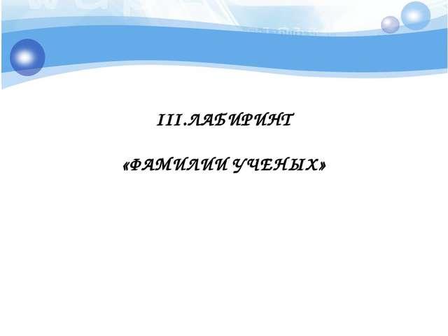 III.ЛАБИРИНТ «ФАМИЛИИ УЧЕНЫХ»