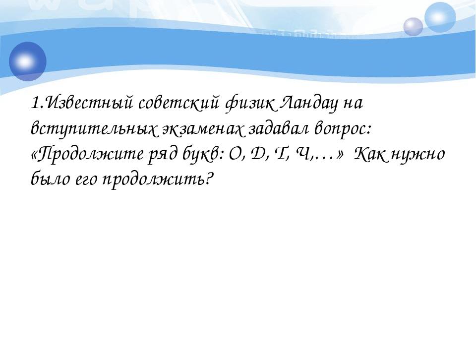 1.Известный советский физик Ландау на вступительных экзаменах задавал вопрос:...