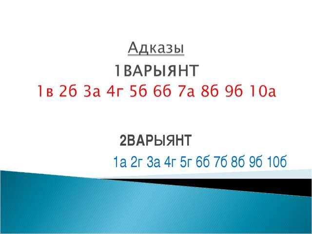2ВАРыяНТ 1а 2г 3а 4г 5г 6б 7б 8б 9б 10б