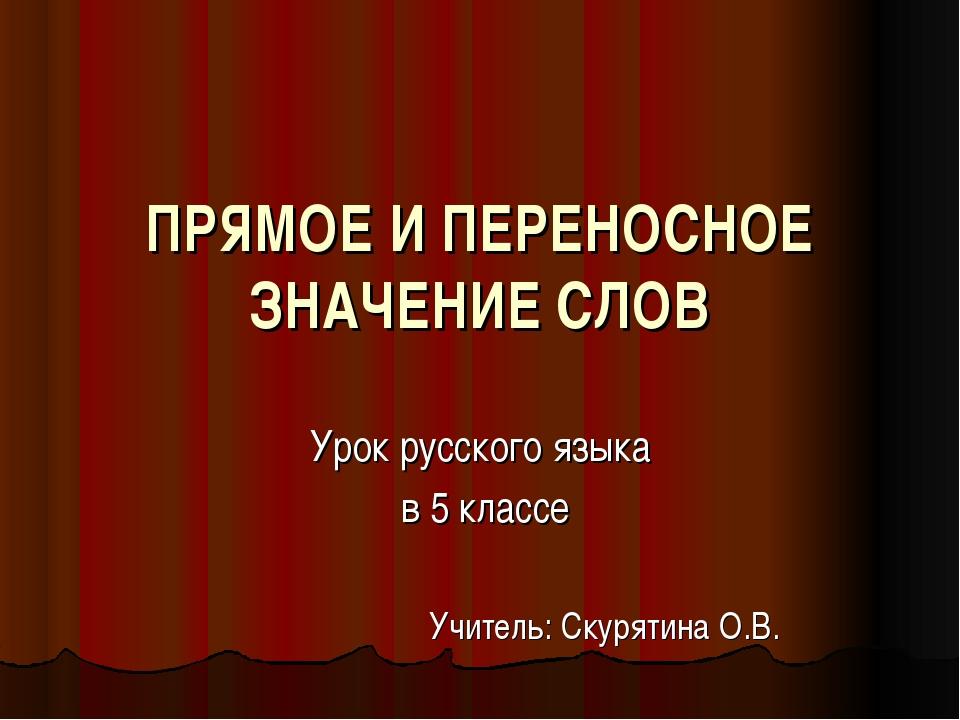 ПРЯМОЕ И ПЕРЕНОСНОЕ ЗНАЧЕНИЕ СЛОВ Урок русского языка в 5 классе Учитель: Ску...