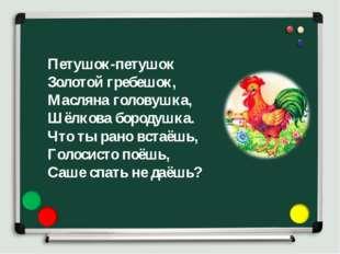 Петушок-петушок Золотой гребешок, Масляна головушка, Шёлкова бородушка. Что т