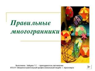 Правильные многогранники Выполнила Зайцева Т.Г. – преподаватель математики КГ