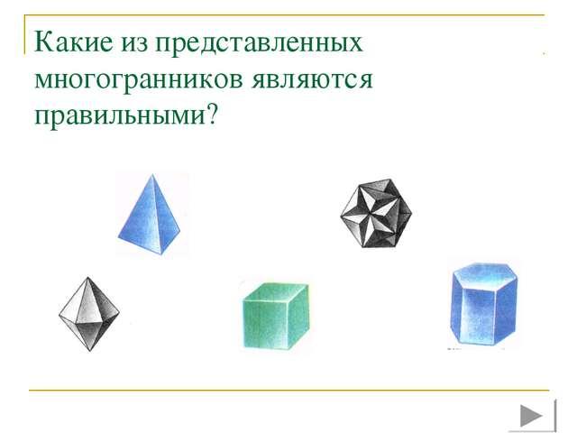 Какие из представленных многогранников являются правильными?