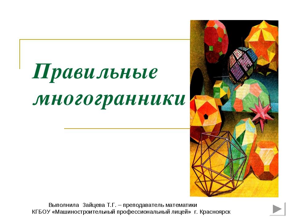 Правильные многогранники Выполнила Зайцева Т.Г. – преподаватель математики КГ...