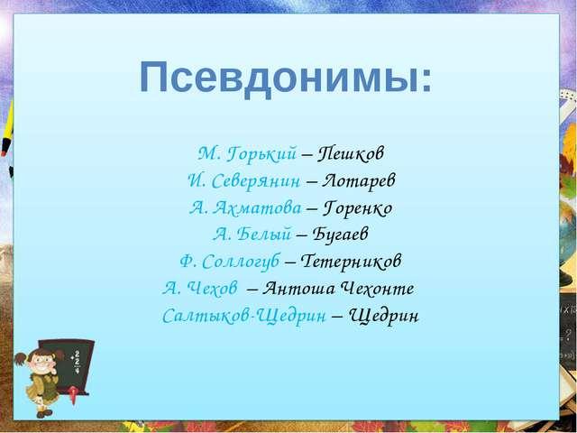М. Горький – Пешков И. Северянин – Лотарев А. Ахматова – Горенко А. Белый – Б...