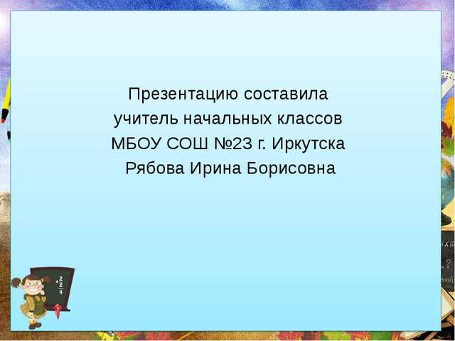 Презентацию составила учитель начальных классов МБОУ СОШ №23 г. Иркутска Ряб...