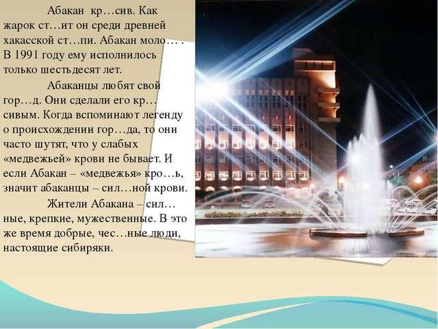 Абакан кр…сив. Как жарок ст…ит он среди древней хакасской ст…пи. Абакан мол...