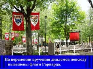 Нацеремонии вручения дипломов повсюду вывешены флаги Гарварда.