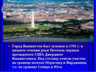 Город Вашингтон был заложен в 1791 г. в нижнем течении реки Потомак первым пр