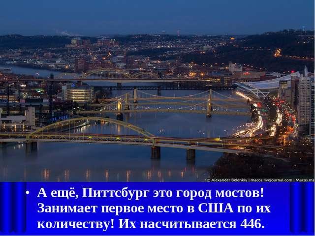 А ещё, Питтсбург это город мостов! Занимает первое место в США по их количест...