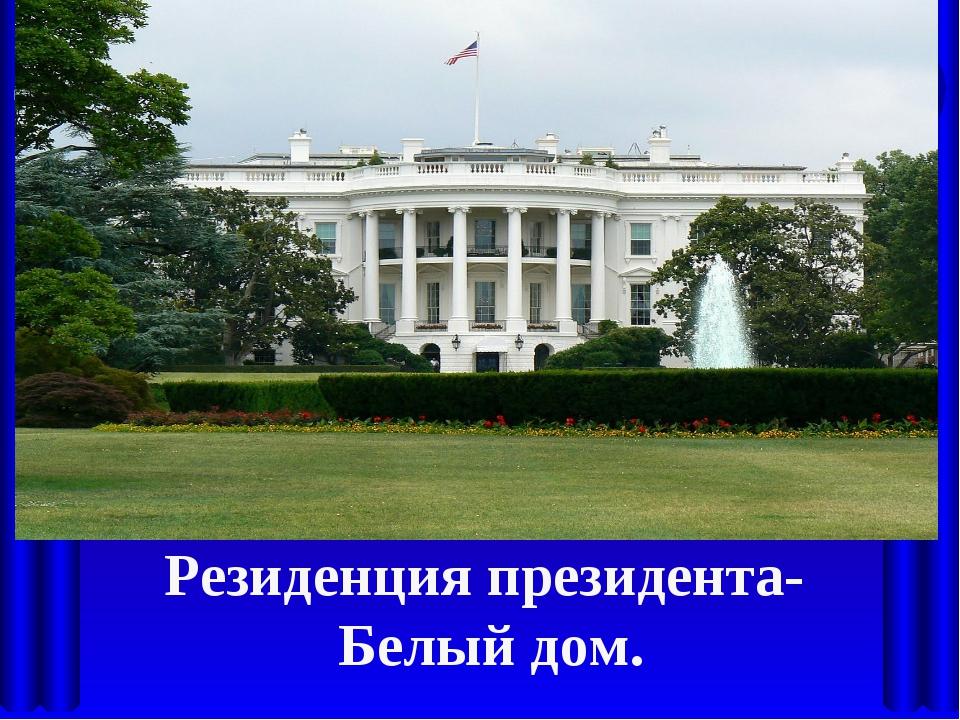 Резиденция президента- Белый дом.