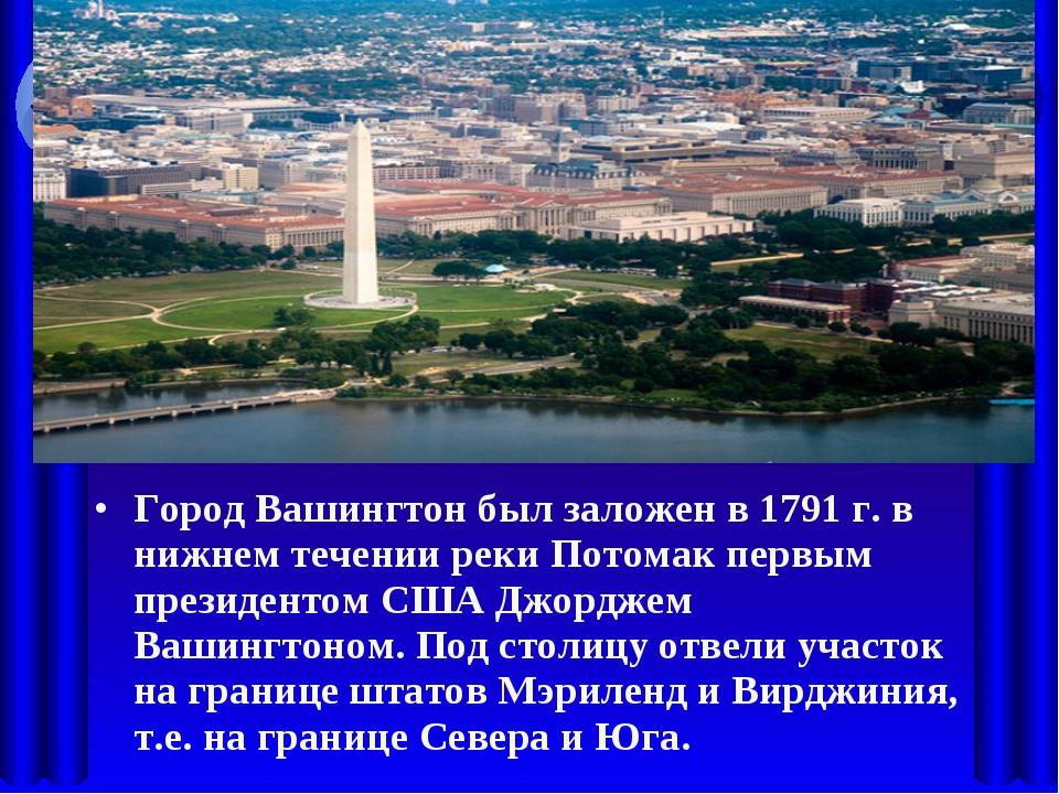 Город Вашингтон был заложен в 1791 г. в нижнем течении реки Потомак первым пр...