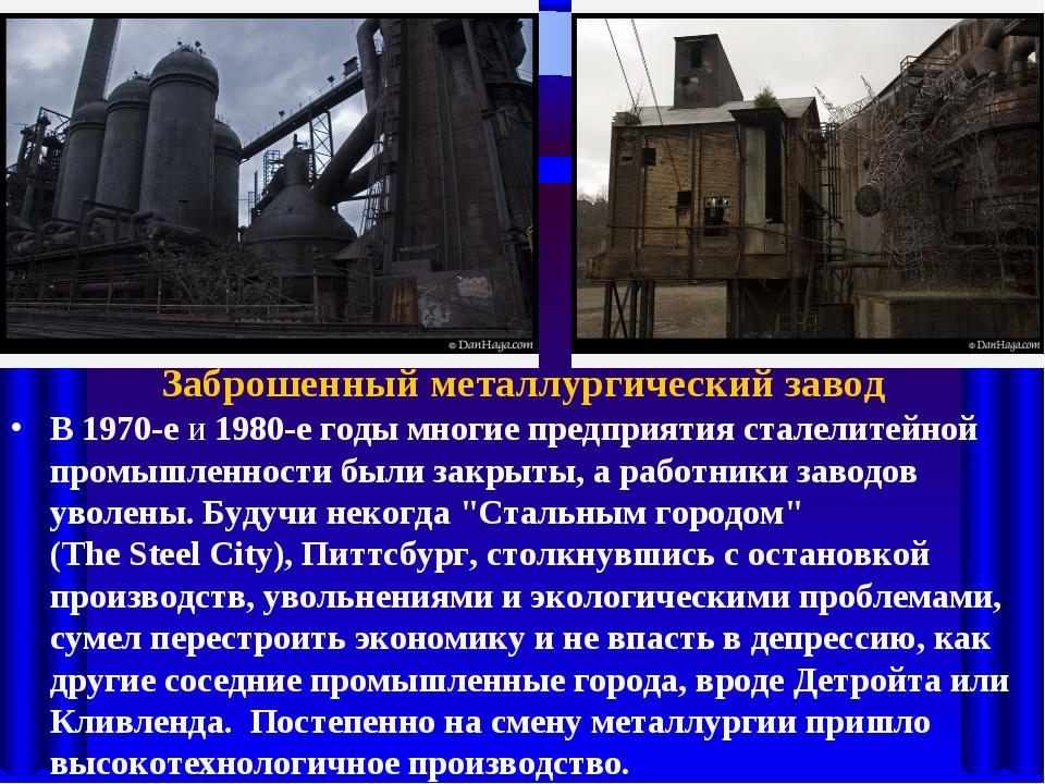 Заброшенный металлургический завод В 1970-е и 1980-е годы многие предприятия...