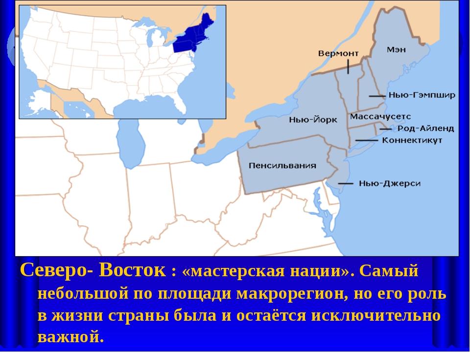 Северо- Восток : «мастерская нации». Самый небольшой по площади макрорегион,...